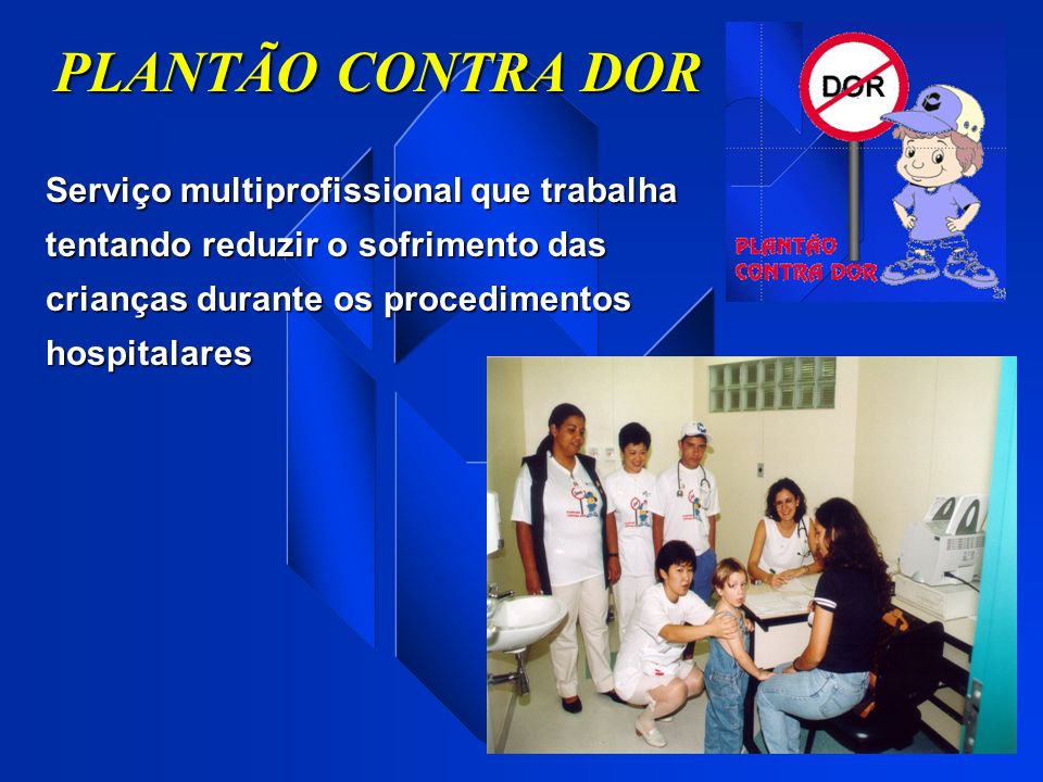 PLANTÃO CONTRA DOR Serviço multiprofissional que trabalha tentando reduzir o sofrimento das crianças durante os procedimentos hospitalares.