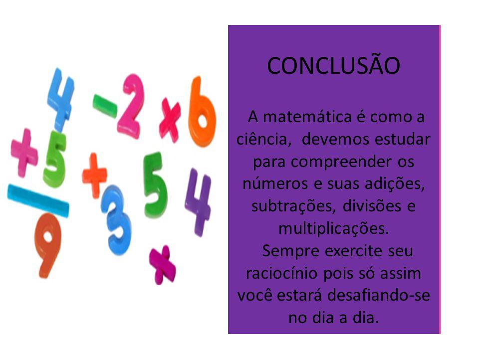 CONCLUSÃO A matemática é como a ciência, devemos estudar para compreender os números e suas adições, subtrações, divisões e multiplicações.