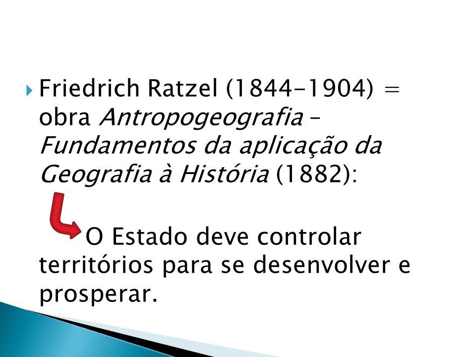 Friedrich Ratzel (1844-1904) = obra Antropogeografia – Fundamentos da aplicação da Geografia à História (1882):