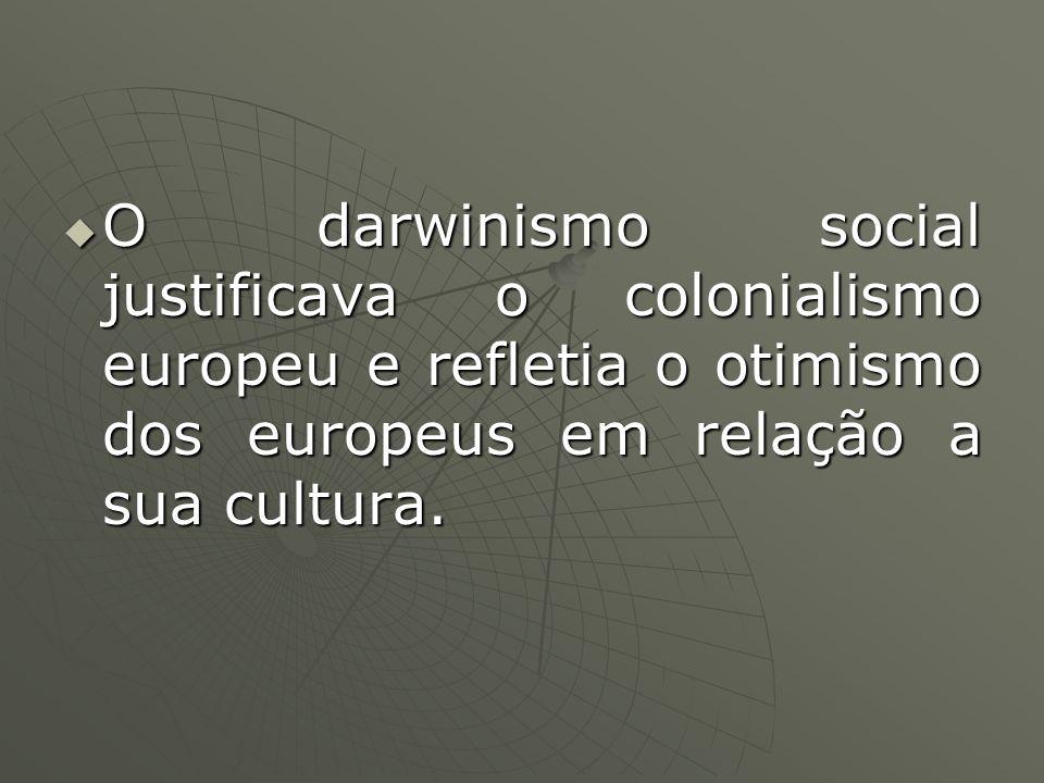 O darwinismo social justificava o colonialismo europeu e refletia o otimismo dos europeus em relação a sua cultura.