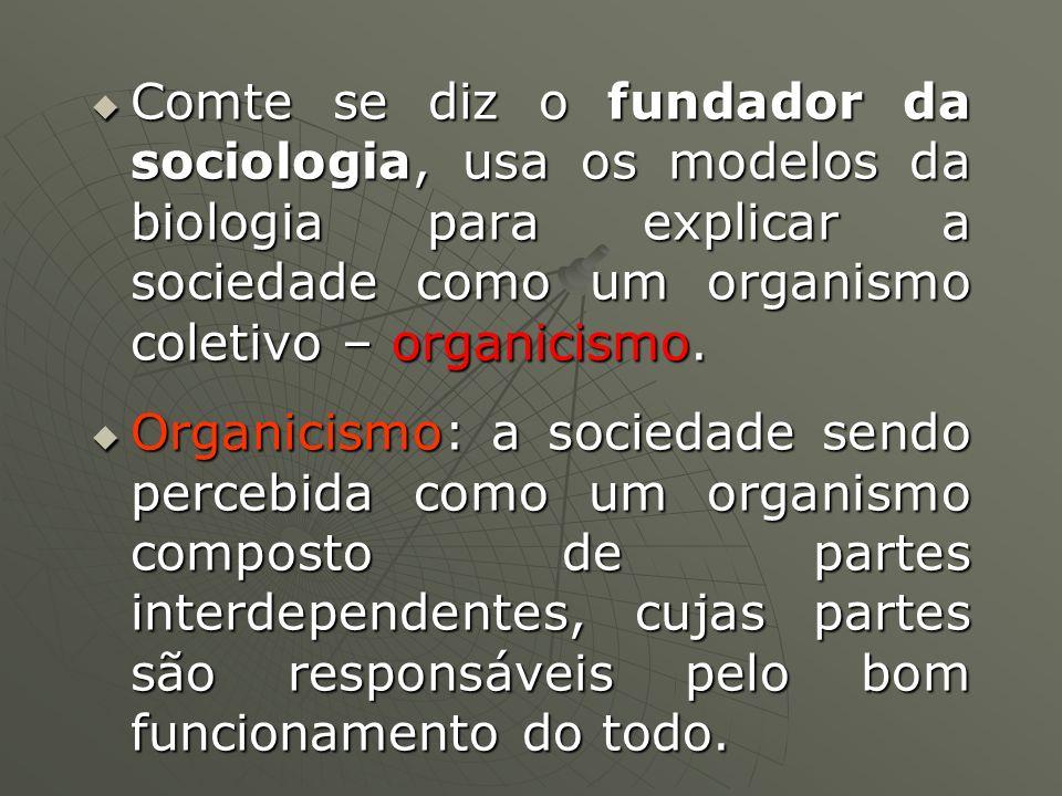 Comte se diz o fundador da sociologia, usa os modelos da biologia para explicar a sociedade como um organismo coletivo – organicismo.