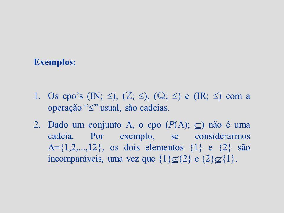 Exemplos: Os cpo's (IN; ), (Z; ), (Q; ) e (IR; ) com a operação  usual, são cadeias.