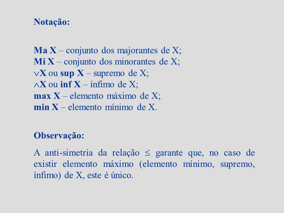Notação: Ma X – conjunto dos majorantes de X; Mi X – conjunto dos minorantes de X; X ou sup X – supremo de X;