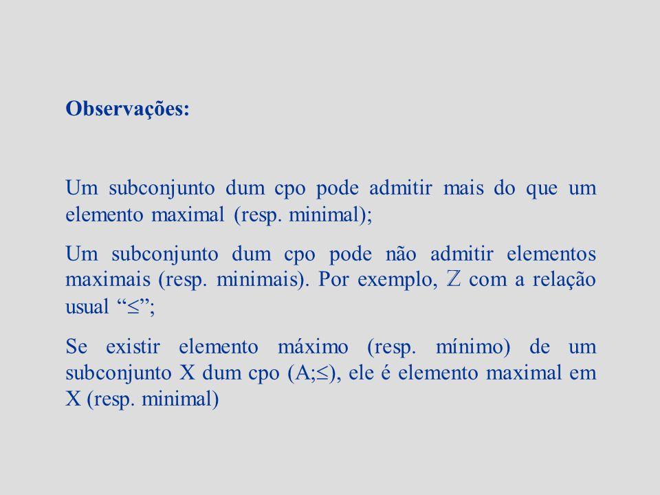 Observações: Um subconjunto dum cpo pode admitir mais do que um elemento maximal (resp. minimal);