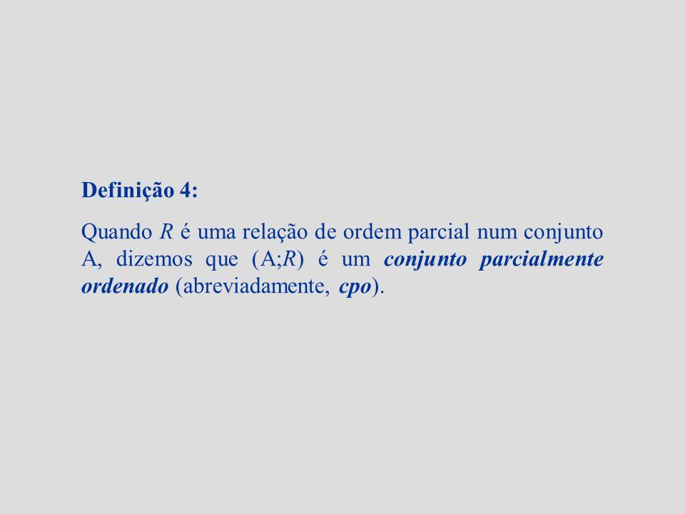 Definição 4: Quando R é uma relação de ordem parcial num conjunto A, dizemos que (A;R) é um conjunto parcialmente ordenado (abreviadamente, cpo).