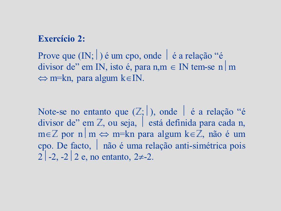 Exercício 2: Prove que (IN;) é um cpo, onde  é a relação é divisor de em IN, isto é, para n,m  IN tem-se nm  m=kn, para algum kIN.