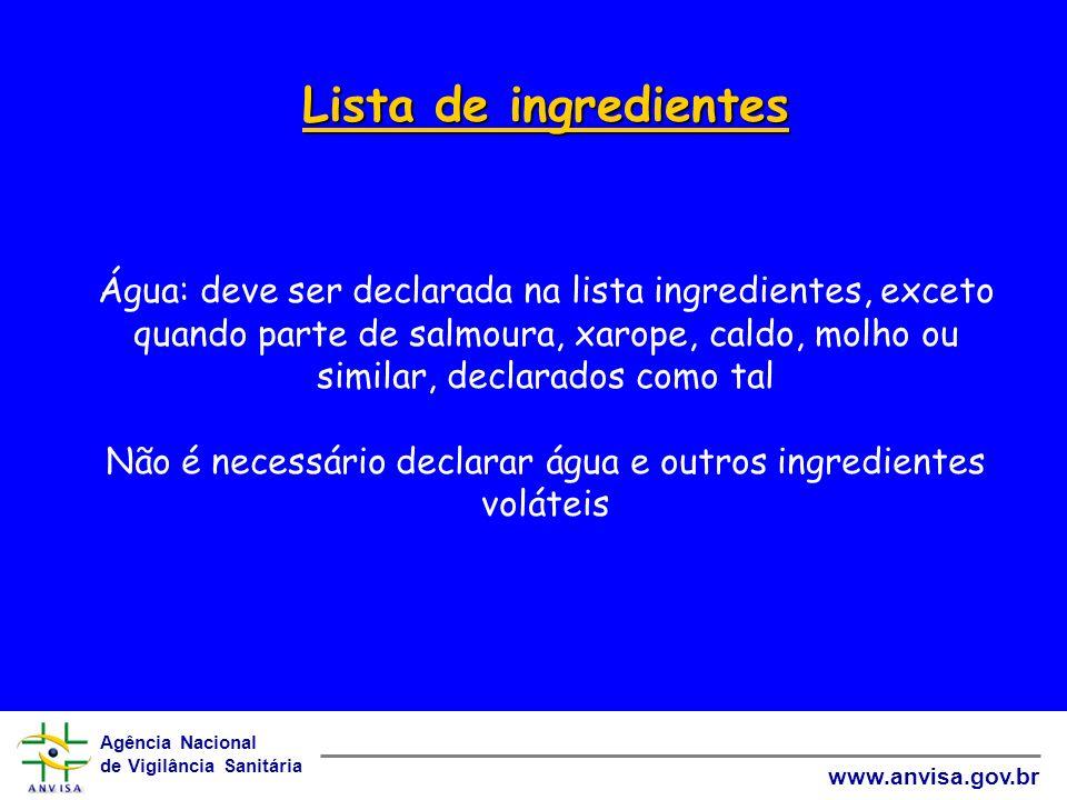 Lista de ingredientes Água: deve ser declarada na lista ingredientes, exceto quando parte de salmoura, xarope, caldo, molho ou similar, declarados como tal Não é necessário declarar água e outros ingredientes voláteis