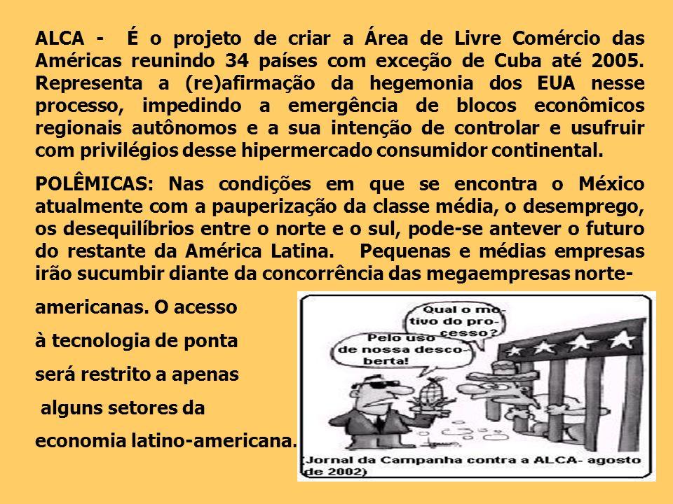 ALCA - É o projeto de criar a Área de Livre Comércio das Américas reunindo 34 países com exceção de Cuba até 2005. Representa a (re)afirmação da hegemonia dos EUA nesse processo, impedindo a emergência de blocos econômicos regionais autônomos e a sua intenção de controlar e usufruir com privilégios desse hipermercado consumidor continental.