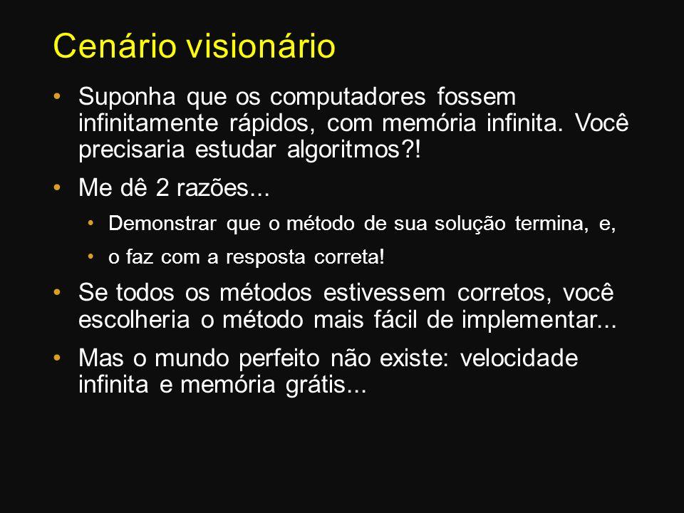 Cenário visionário Suponha que os computadores fossem infinitamente rápidos, com memória infinita. Você precisaria estudar algoritmos !