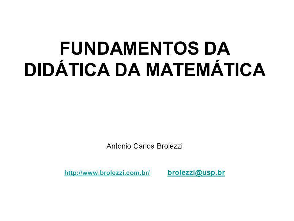 FUNDAMENTOS DA DIDÁTICA DA MATEMÁTICA Antonio Carlos Brolezzi http://www.brolezzi.com.br/ brolezzi@usp.br