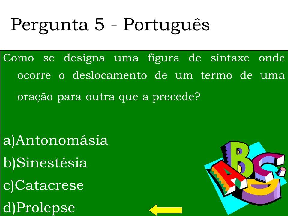 Pergunta 5 - Português a)Antonomásia b)Sinestésia c)Catacrese