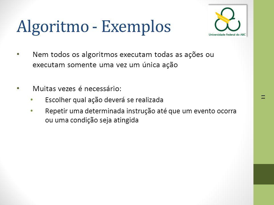 Algoritmo - Exemplos Nem todos os algoritmos executam todas as ações ou executam somente uma vez um única ação.