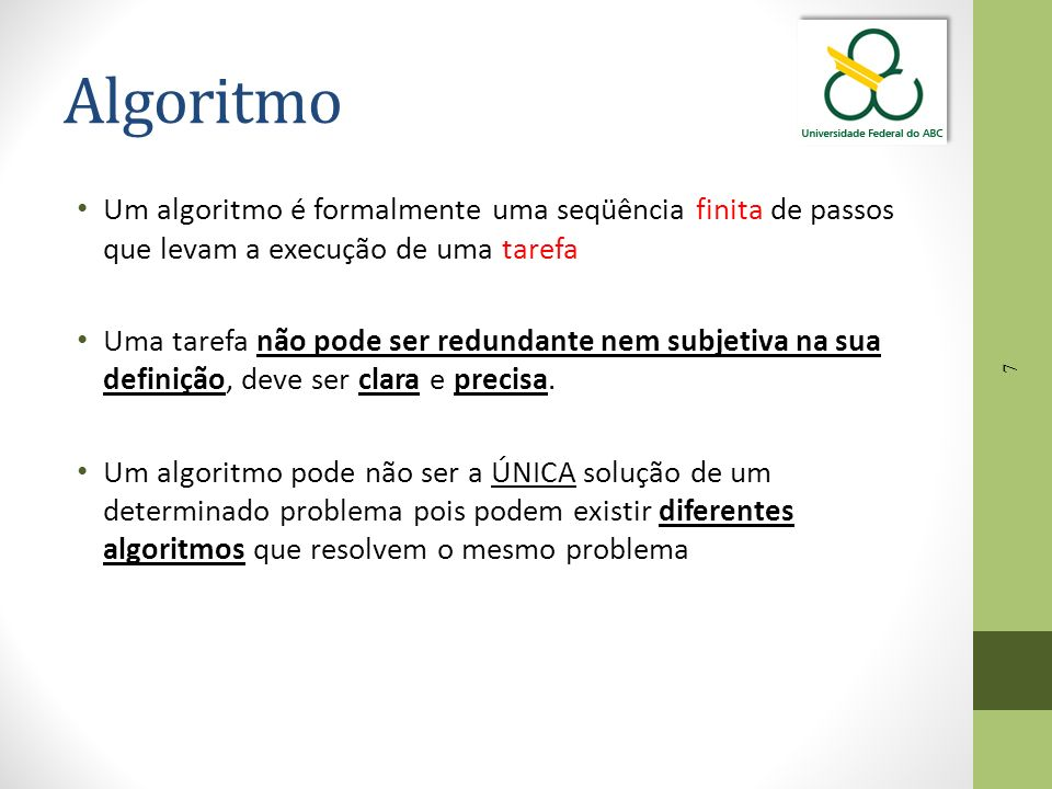 Algoritmo Um algoritmo é formalmente uma seqüência finita de passos que levam a execução de uma tarefa.