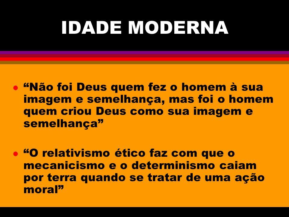 IDADE MODERNA Não foi Deus quem fez o homem à sua imagem e semelhança, mas foi o homem quem criou Deus como sua imagem e semelhança