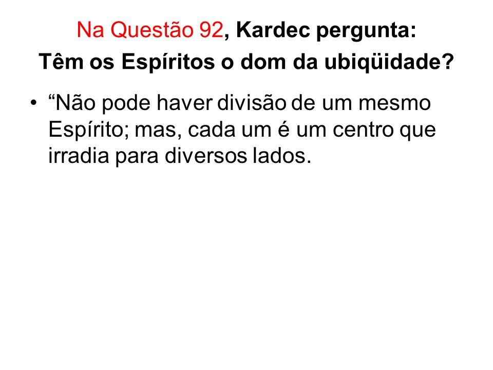 Na Questão 92, Kardec pergunta: Têm os Espíritos o dom da ubiqüidade