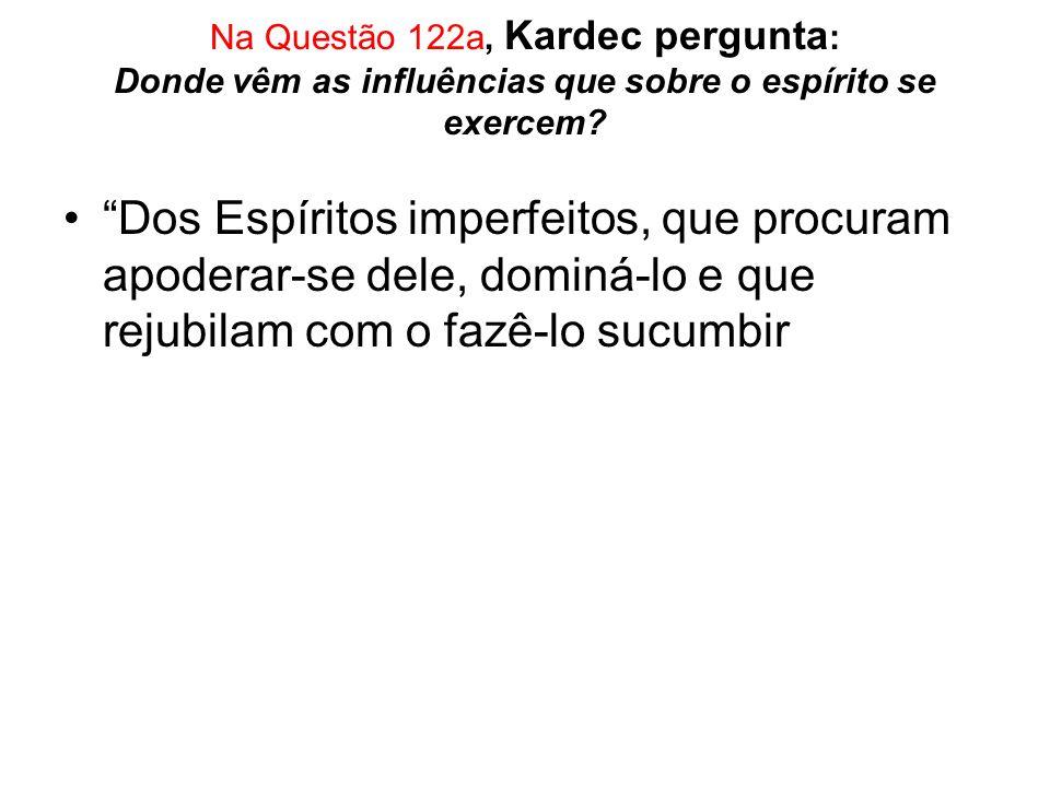 Na Questão 122a, Kardec pergunta: Donde vêm as influências que sobre o espírito se exercem