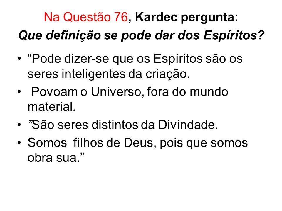 Na Questão 76, Kardec pergunta: Que definição se pode dar dos Espíritos