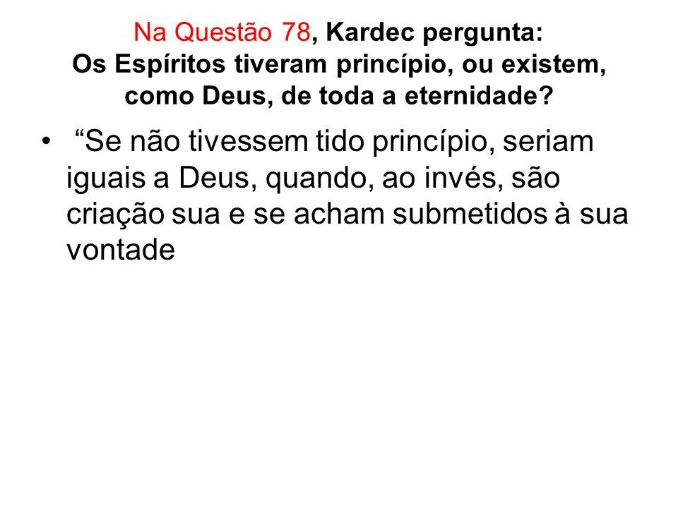 Na Questão 78, Kardec pergunta: Os Espíritos tiveram princípio, ou existem, como Deus, de toda a eternidade