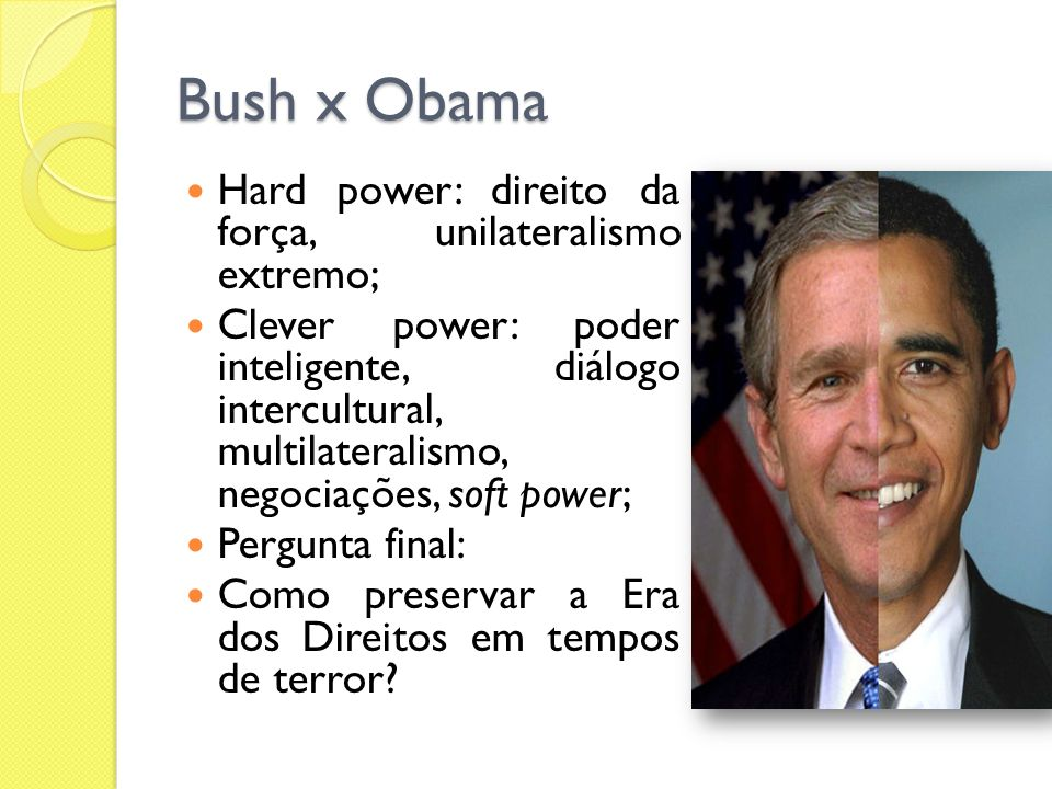 Bush x Obama Hard power: direito da força, unilateralismo extremo;