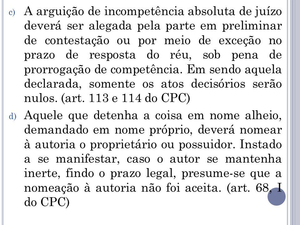 A arguição de incompetência absoluta de juízo deverá ser alegada pela parte em preliminar de contestação ou por meio de exceção no prazo de resposta do réu, sob pena de prorrogação de competência. Em sendo aquela declarada, somente os atos decisórios serão nulos. (art. 113 e 114 do CPC)