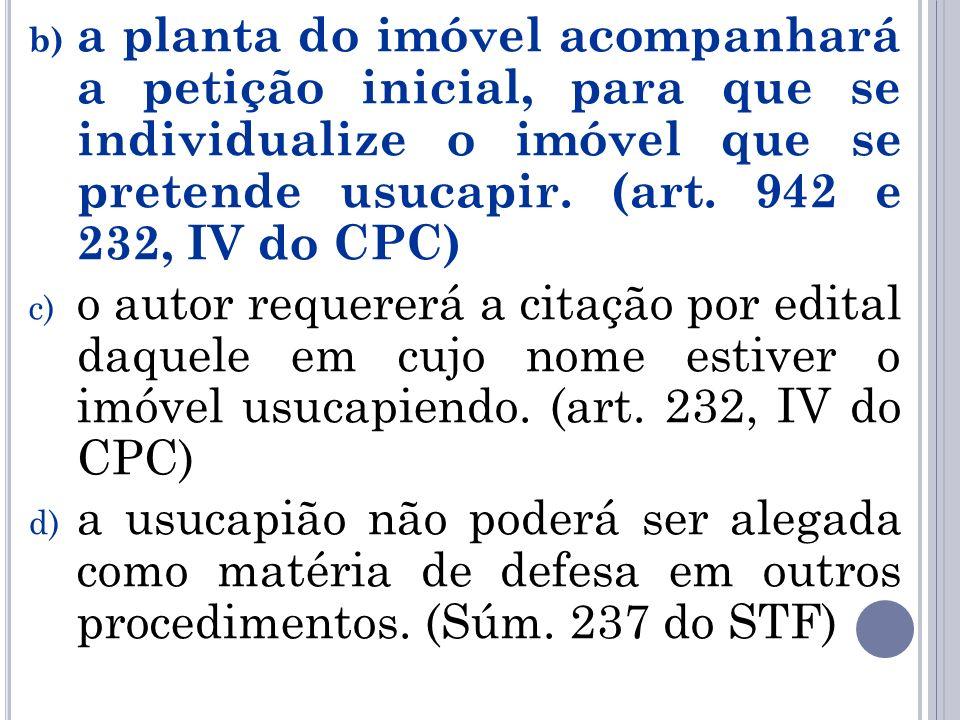 a planta do imóvel acompanhará a petição inicial, para que se individualize o imóvel que se pretende usucapir. (art. 942 e 232, IV do CPC)