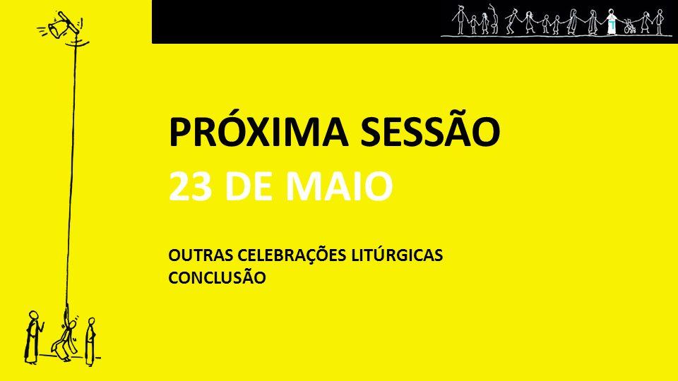 PRÓXIMA SESSÃO 23 DE MAIO OUTRAS CELEBRAÇÕES LITÚRGICAS CONCLUSÃO