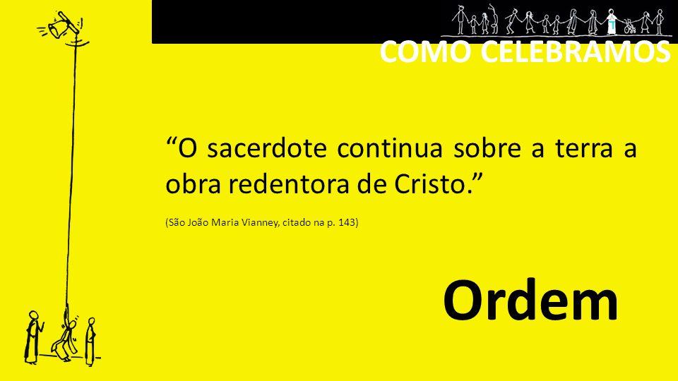 COMO CELEBRAMOS O sacerdote continua sobre a terra a obra redentora de Cristo. (São João Maria Vianney, citado na p. 143)