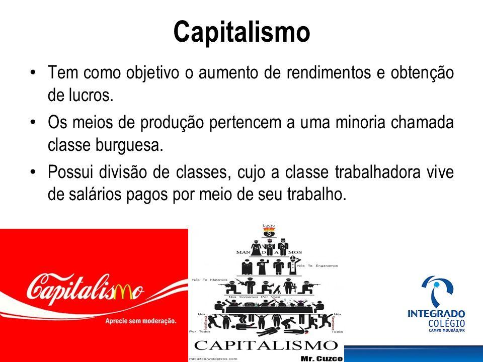 Capitalismo Tem como objetivo o aumento de rendimentos e obtenção de lucros. Os meios de produção pertencem a uma minoria chamada classe burguesa.