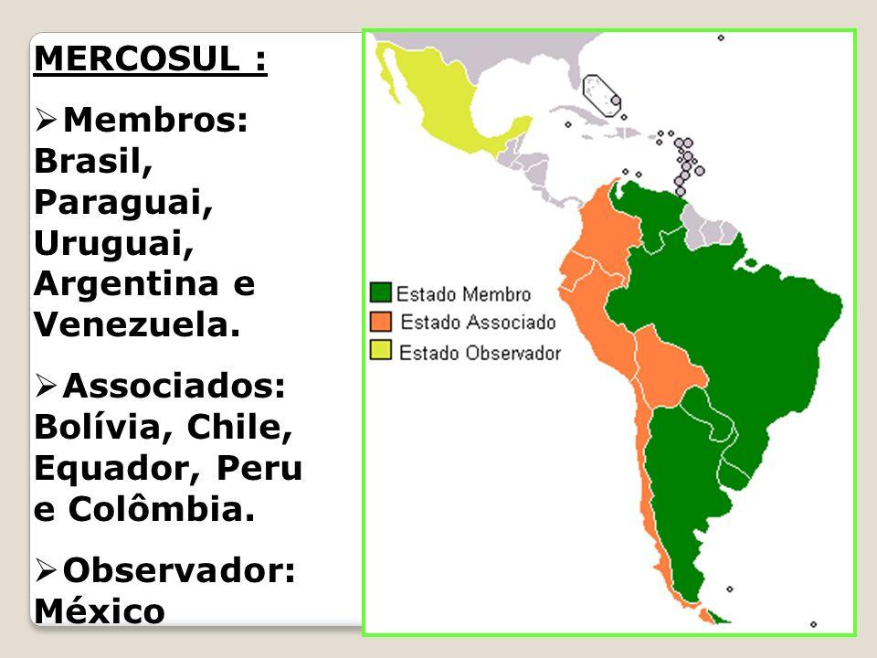 MERCOSUL : Membros: Brasil, Paraguai, Uruguai, Argentina e Venezuela. Associados: Bolívia, Chile, Equador, Peru e Colômbia.
