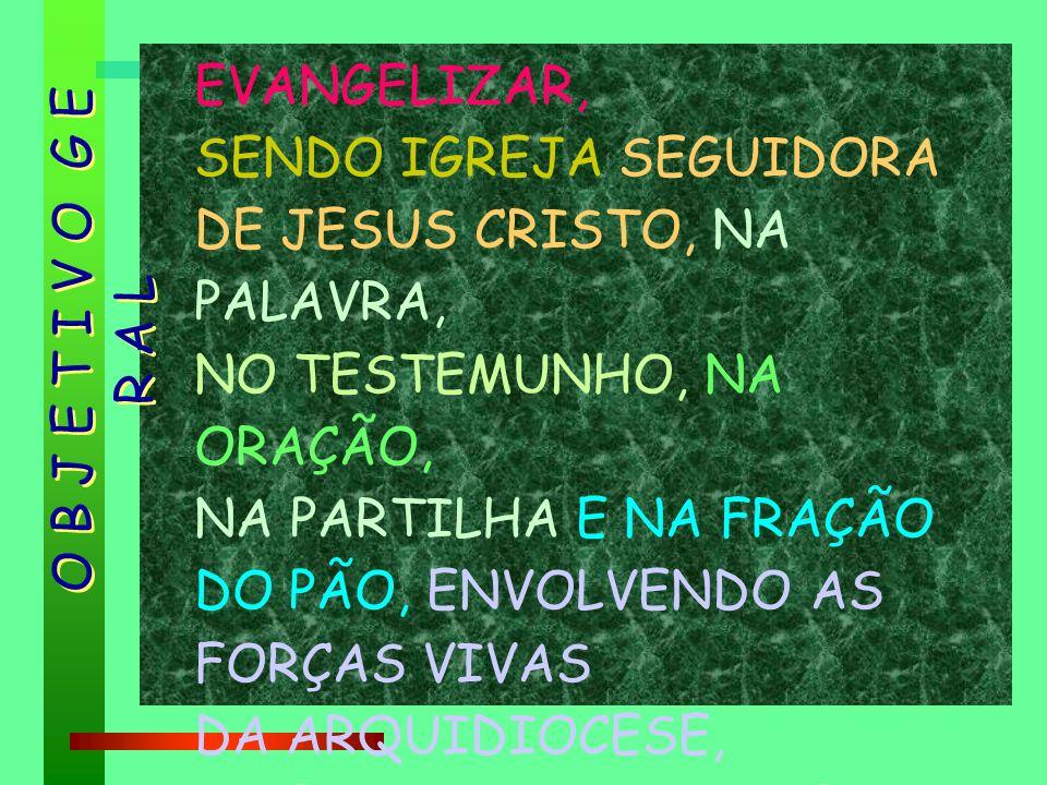 EVANGELIZAR, SENDO IGREJA SEGUIDORA DE JESUS CRISTO, NA PALAVRA, NO TESTEMUNHO, NA ORAÇÃO, NA PARTILHA E NA FRAÇÃO DO PÃO, ENVOLVENDO AS FORÇAS VIVAS DA ARQUIDIOCESE, A SERVIÇO DA VIDA PLENA E DA ESPERANÇA.