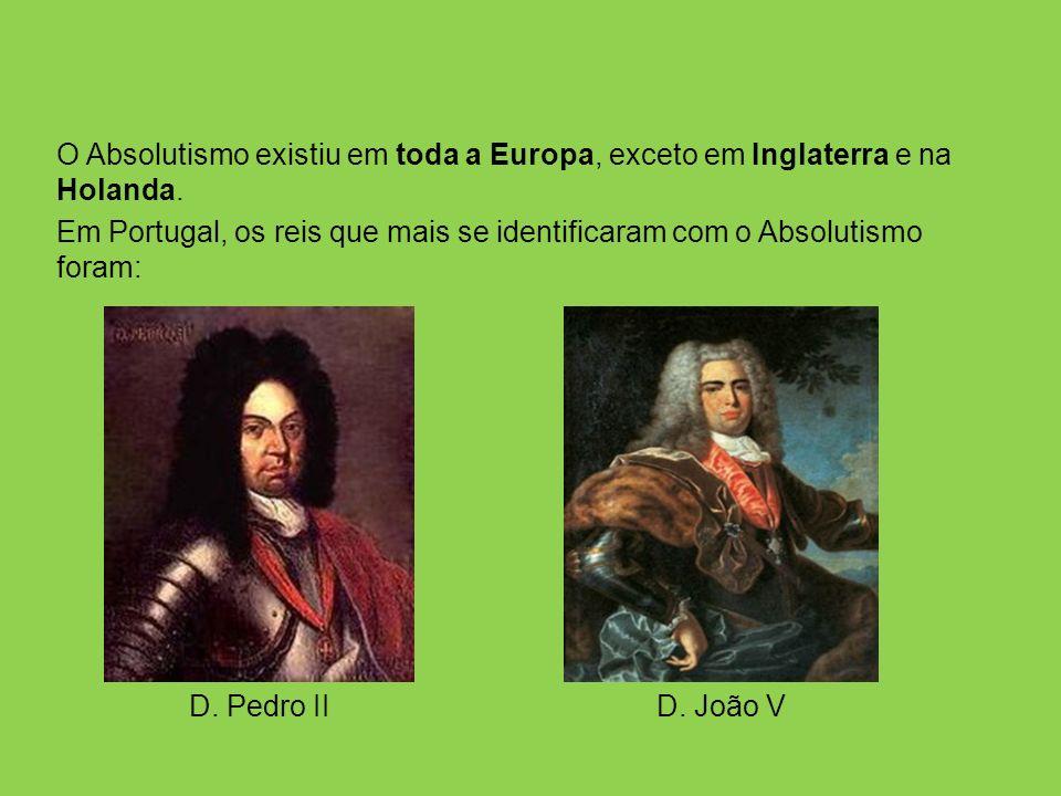 O Absolutismo existiu em toda a Europa, exceto em Inglaterra e na Holanda. Em Portugal, os reis que mais se identificaram com o Absolutismo foram: