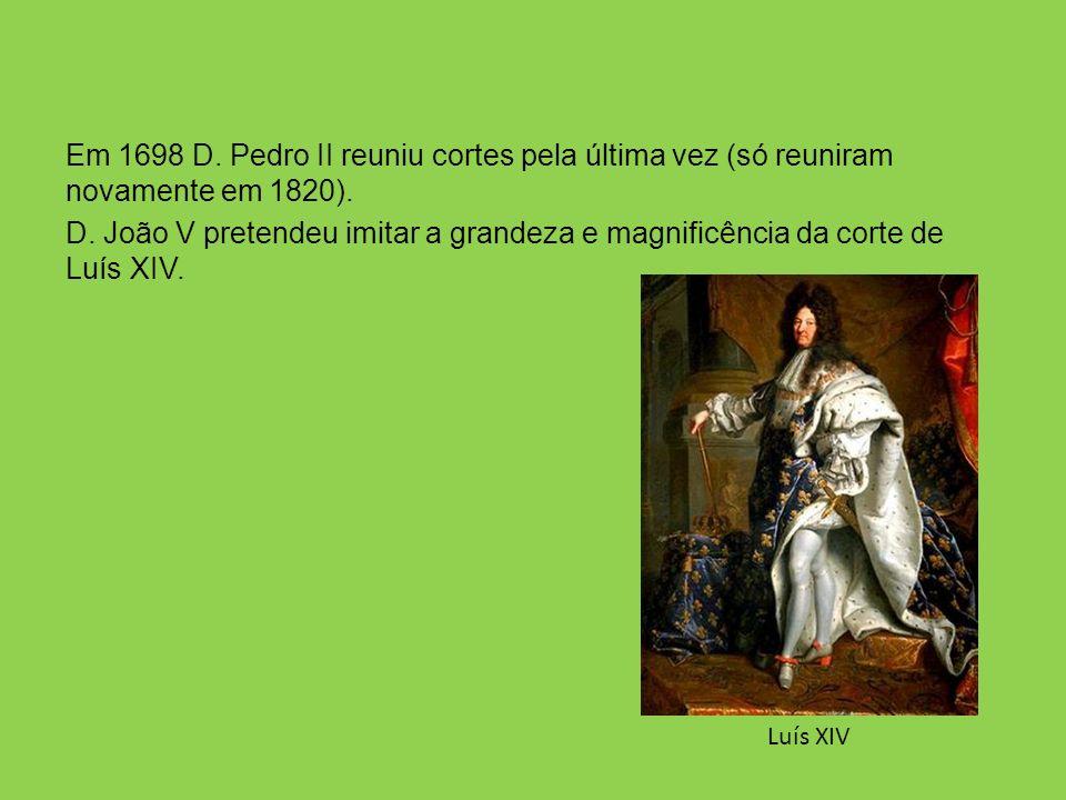 Em 1698 D. Pedro II reuniu cortes pela última vez (só reuniram novamente em 1820). D. João V pretendeu imitar a grandeza e magnificência da corte de Luís XIV.