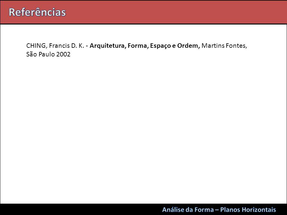 Referências CHING, Francis D. K. - Arquitetura, Forma, Espaço e Ordem, Martins Fontes, São Paulo 2002.