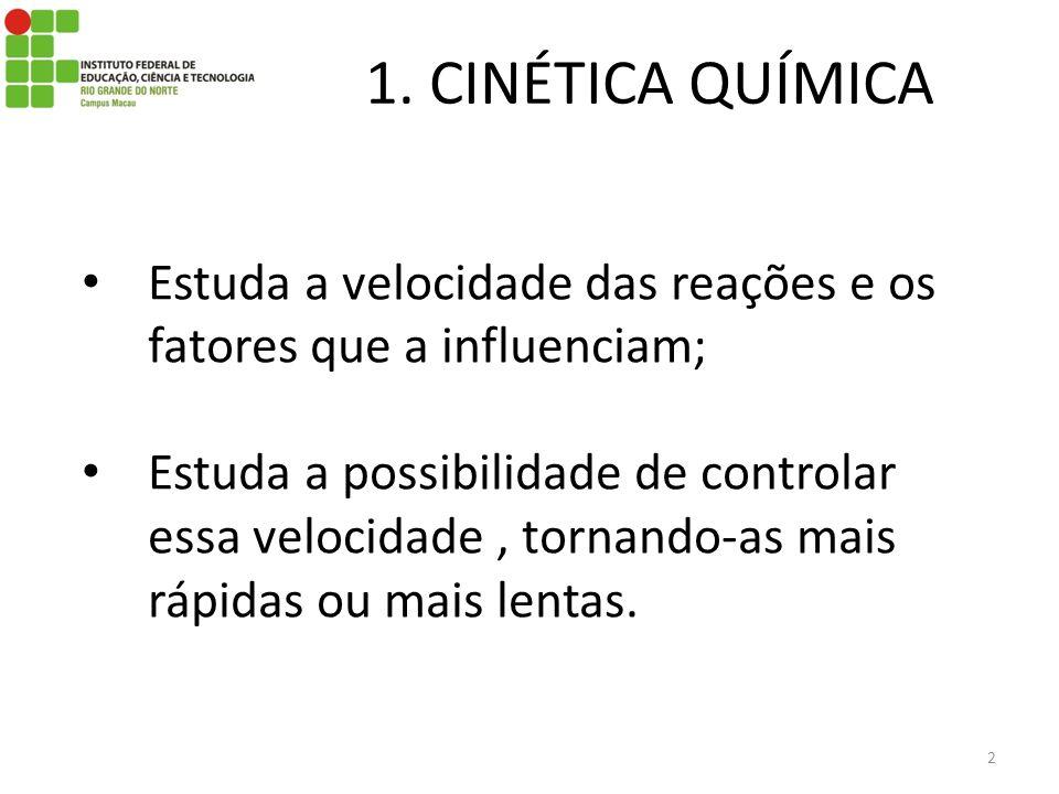 1. CINÉTICA QUÍMICA Estuda a velocidade das reações e os fatores que a influenciam;