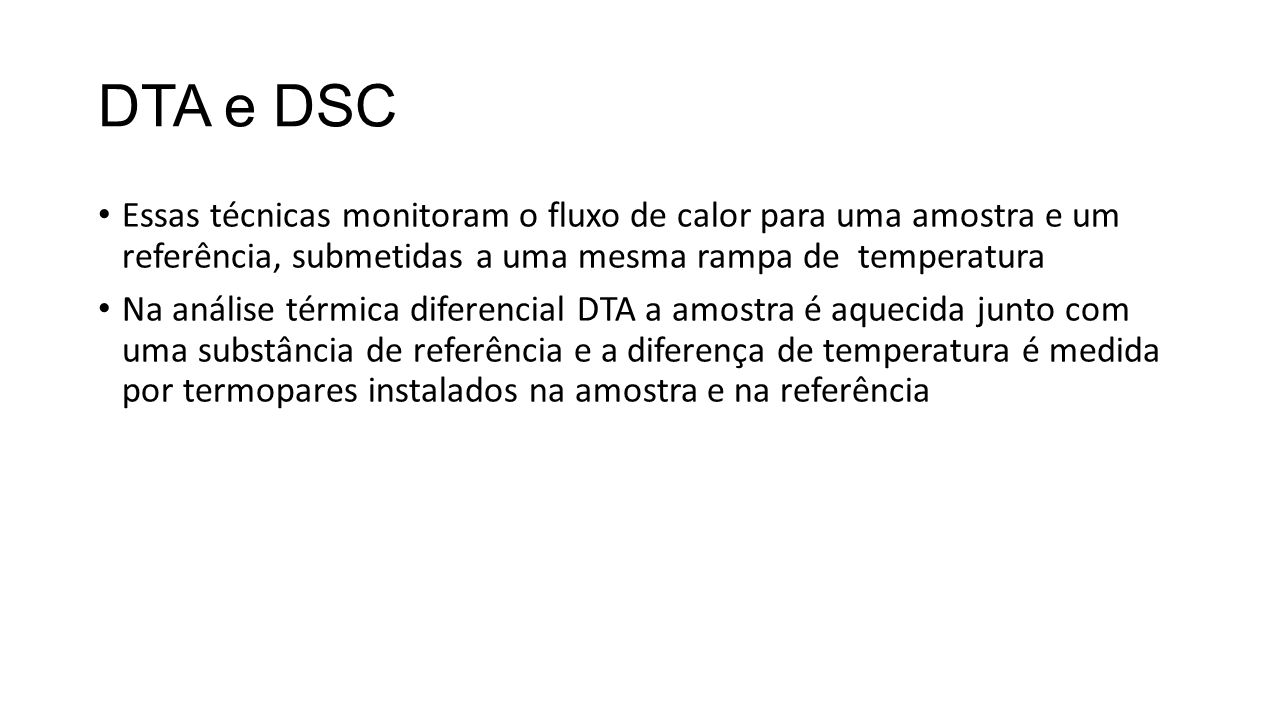 DTA e DSC Essas técnicas monitoram o fluxo de calor para uma amostra e um referência, submetidas a uma mesma rampa de temperatura.
