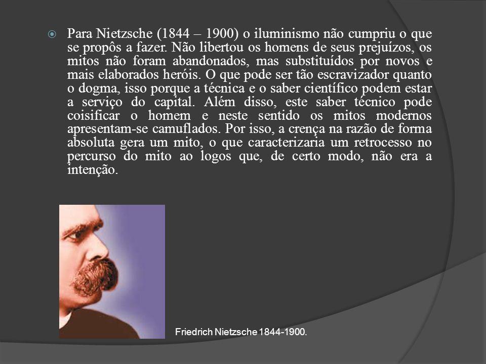 Para Nietzsche (1844 – 1900) o iluminismo não cumpriu o que se propôs a fazer. Não libertou os homens de seus prejuízos, os mitos não foram abandonados, mas substituídos por novos e mais elaborados heróis. O que pode ser tão escravizador quanto o dogma, isso porque a técnica e o saber científico podem estar a serviço do capital. Além disso, este saber técnico pode coisificar o homem e neste sentido os mitos modernos apresentam-se camuflados. Por isso, a crença na razão de forma absoluta gera um mito, o que caracterizaria um retrocesso no percurso do mito ao logos que, de certo modo, não era a intenção.