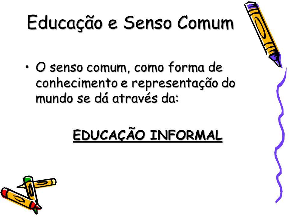 Educação e Senso Comum O senso comum, como forma de conhecimento e representação do mundo se dá através da: