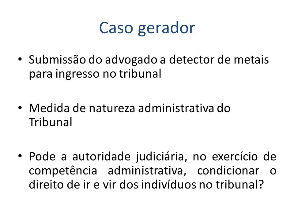Caso gerador Submissão do advogado a detector de metais para ingresso no tribunal. Medida de natureza administrativa do Tribunal.