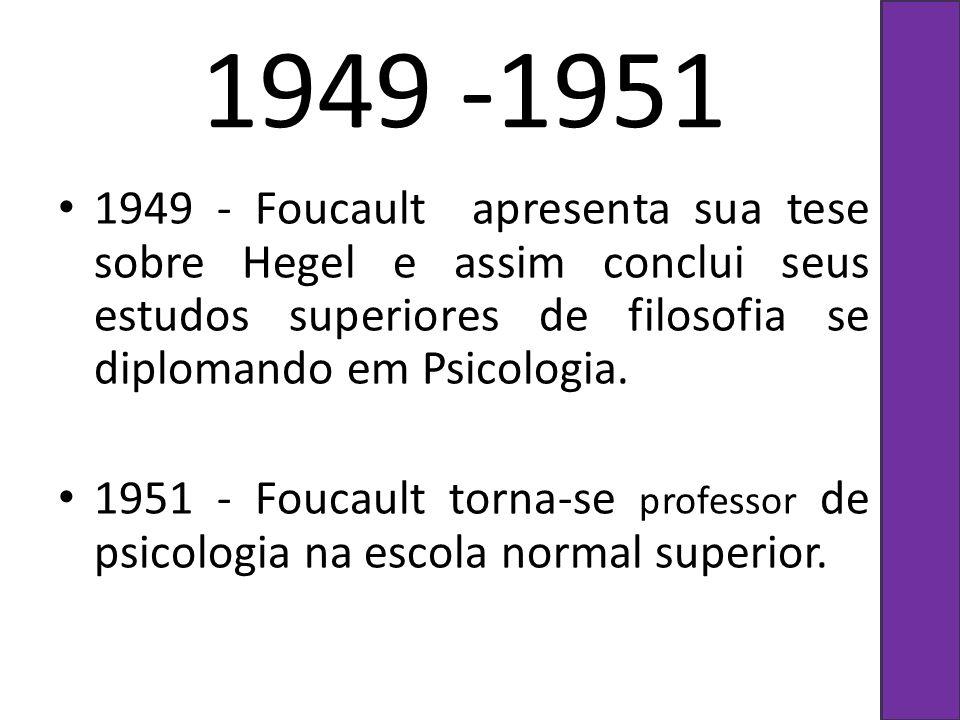 1949 -1951 1949 - Foucault apresenta sua tese sobre Hegel e assim conclui seus estudos superiores de filosofia se diplomando em Psicologia.