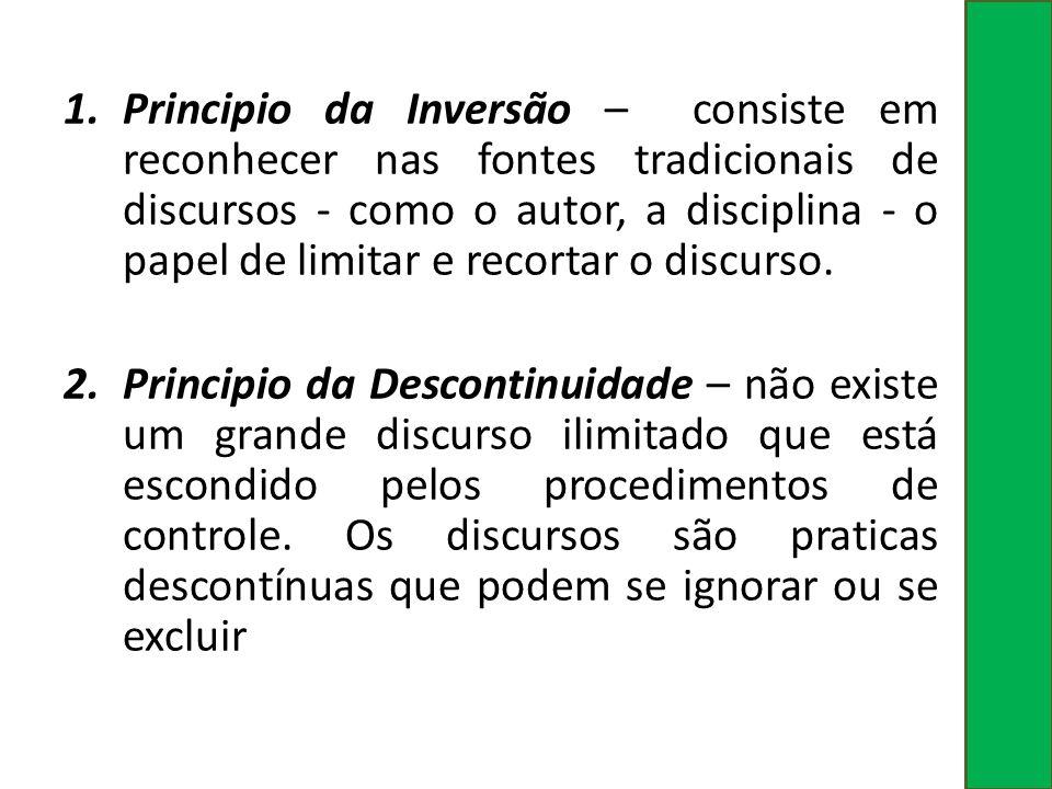 Principio da Inversão – consiste em reconhecer nas fontes tradicionais de discursos - como o autor, a disciplina - o papel de limitar e recortar o discurso.