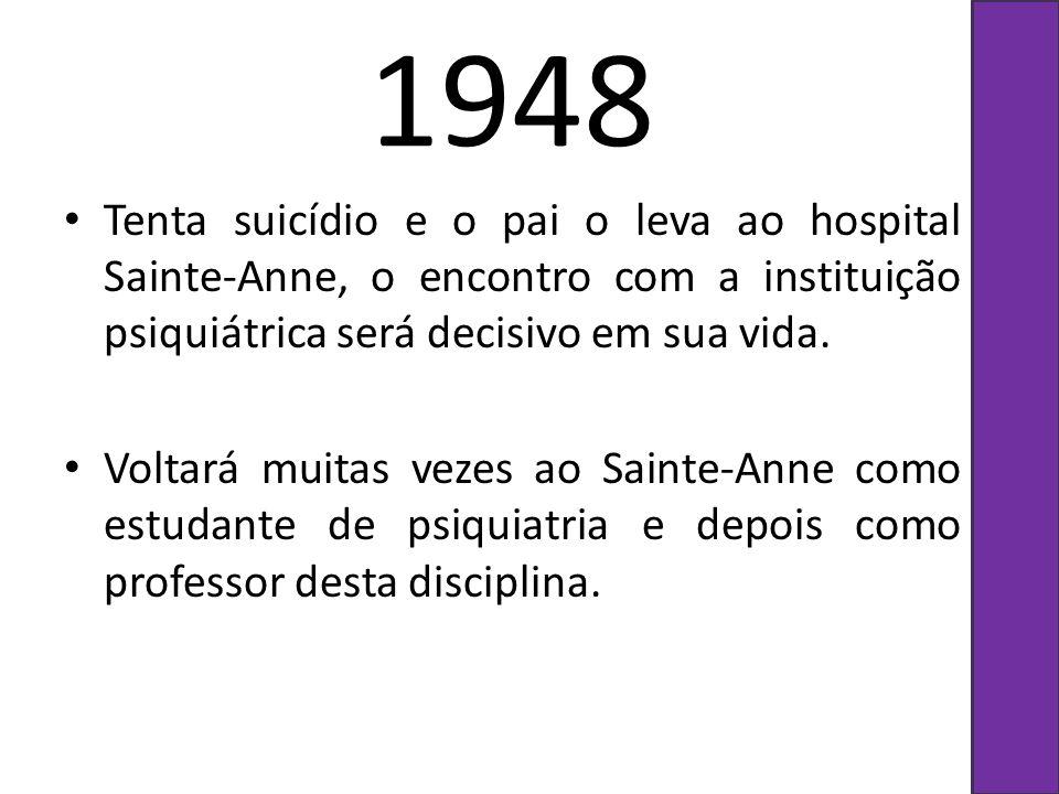 1948 Tenta suicídio e o pai o leva ao hospital Sainte-Anne, o encontro com a instituição psiquiátrica será decisivo em sua vida.