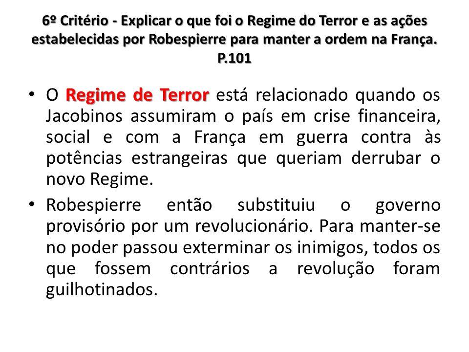 6º Critério - Explicar o que foi o Regime do Terror e as ações estabelecidas por Robespierre para manter a ordem na França. P.101