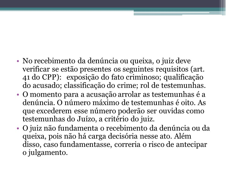 No recebimento da denúncia ou queixa, o juiz deve verificar se estão presentes os seguintes requisitos (art. 41 do CPP): exposição do fato criminoso; qualificação do acusado; classificação do crime; rol de testemunhas.