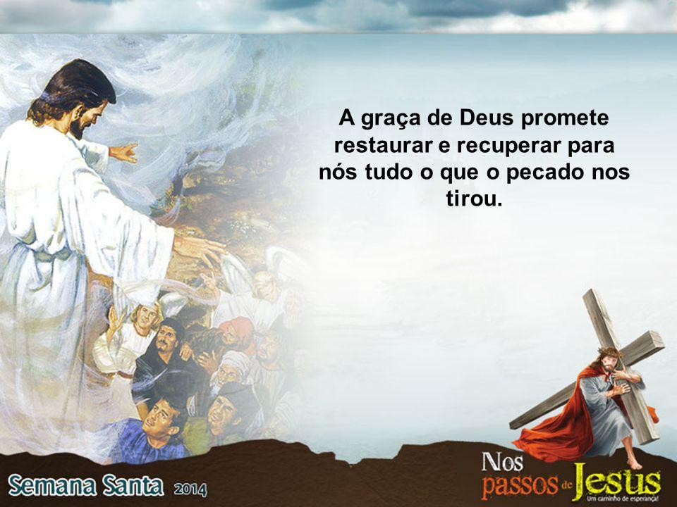 A graça de Deus promete restaurar e recuperar para nós tudo o que o pecado nos tirou.