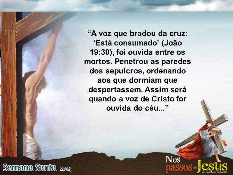 A voz que bradou da cruz: 'Está consumado' (João 19:30), foi ouvida entre os mortos.