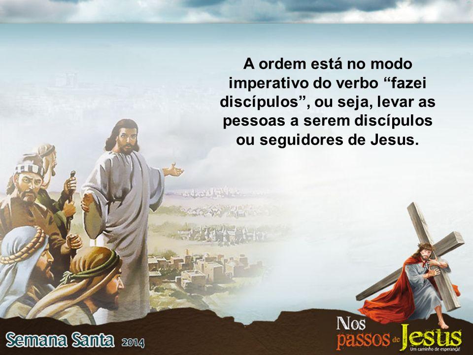 A ordem está no modo imperativo do verbo fazei discípulos , ou seja, levar as pessoas a serem discípulos ou seguidores de Jesus.