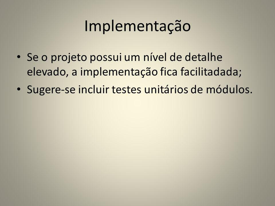 ImplementaçãoSe o projeto possui um nível de detalhe elevado, a implementação fica facilitadada; Sugere-se incluir testes unitários de módulos.