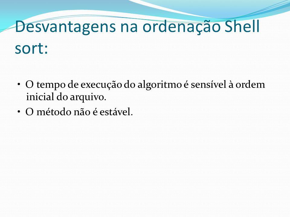 Desvantagens na ordenação Shell sort: