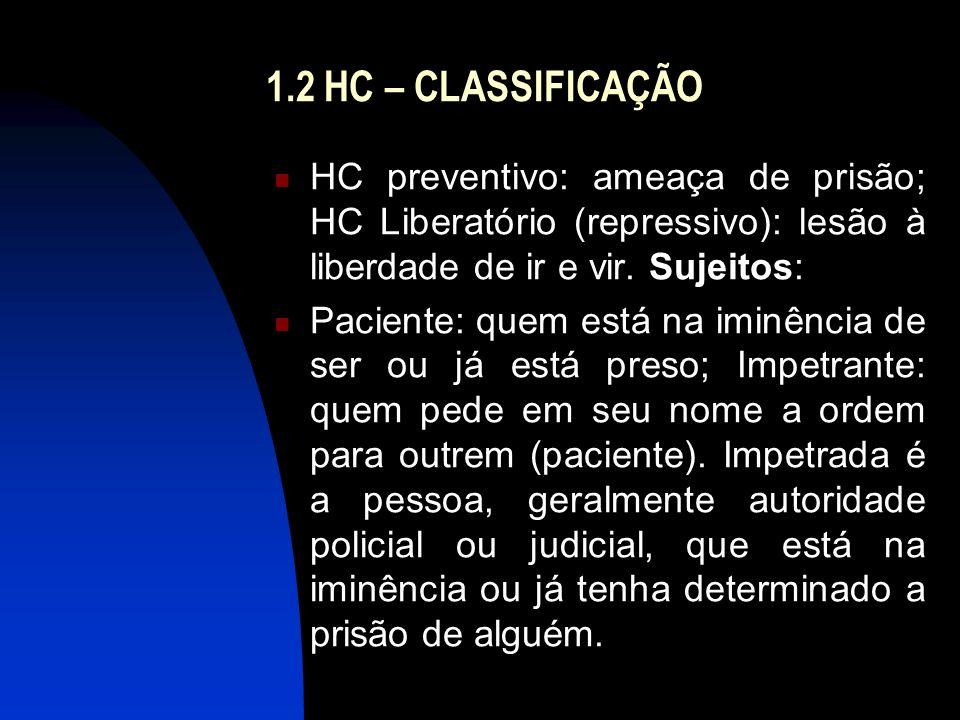 1.2 HC – CLASSIFICAÇÃO HC preventivo: ameaça de prisão; HC Liberatório (repressivo): lesão à liberdade de ir e vir. Sujeitos: