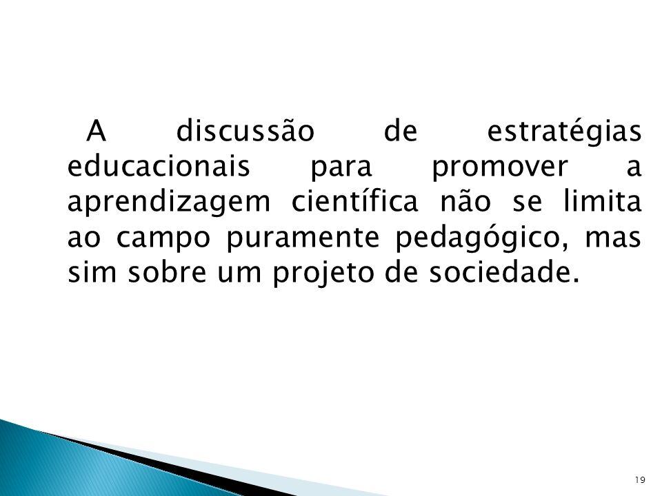 A discussão de estratégias educacionais para promover a aprendizagem científica não se limita ao campo puramente pedagógico, mas sim sobre um projeto de sociedade.